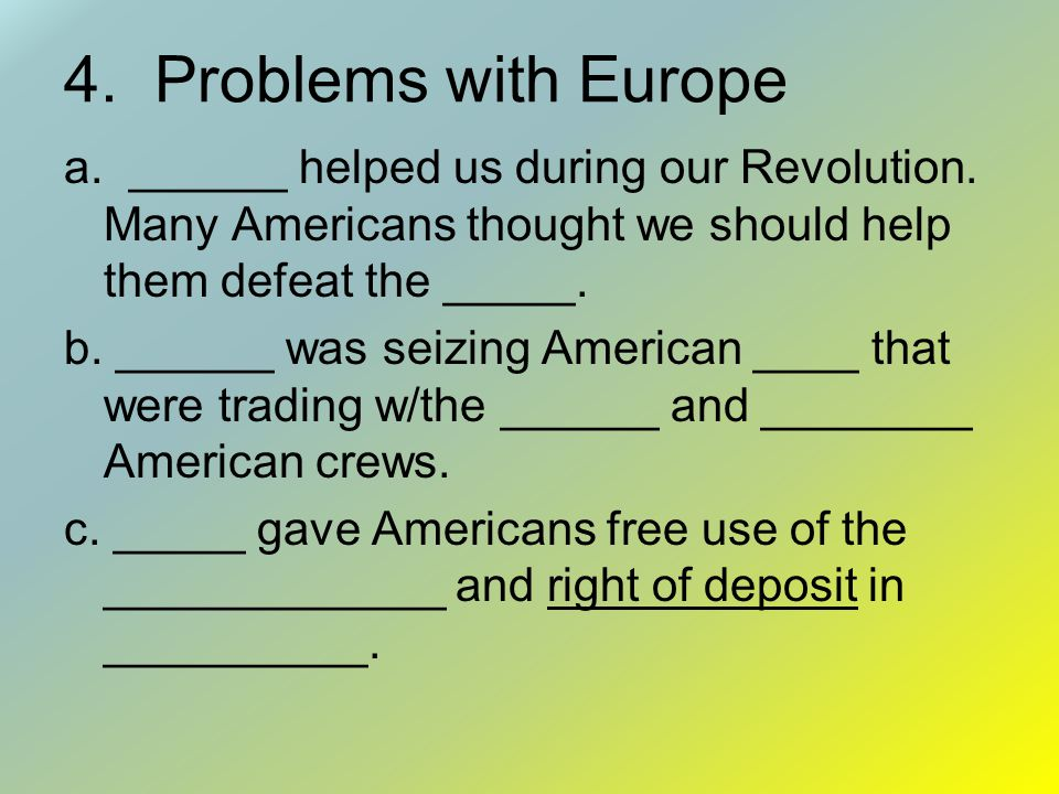 4. Problems with Europe a. ______ helped us during our Revolution. Many Americans thought we should help them defeat the _____.