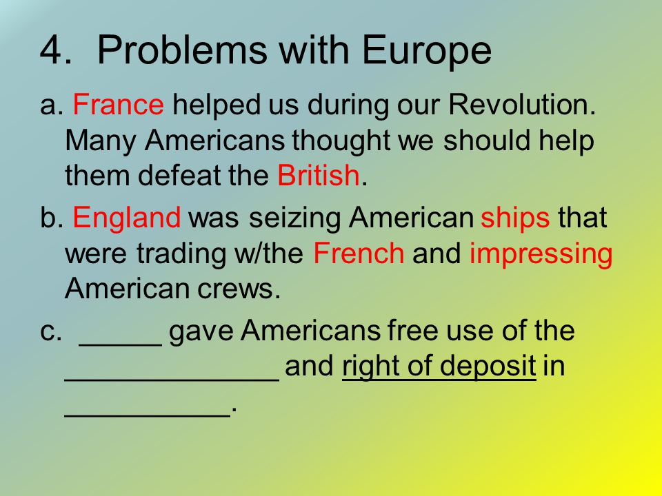 4. Problems with Europe a. France helped us during our Revolution. Many Americans thought we should help them defeat the British.