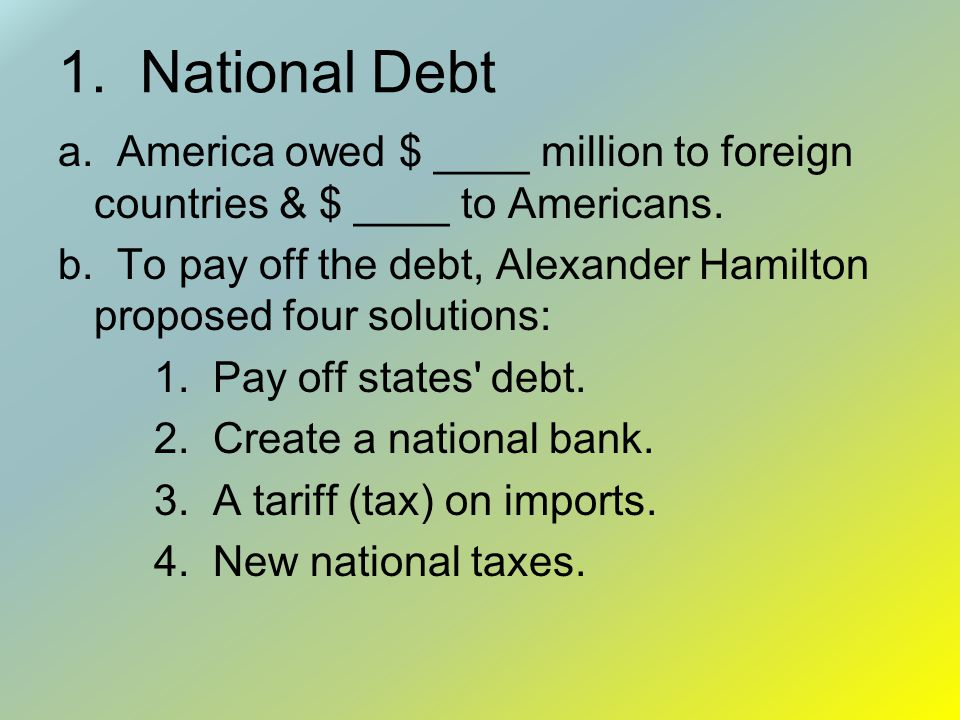 1. National Debt a. America owed $ ____ million to foreign countries & $ ____ to Americans.