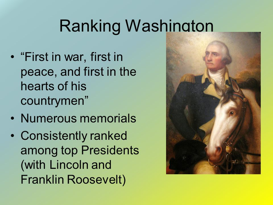 Ranking Washington First in war, first in peace, and first in the hearts of his countrymen Numerous memorials.