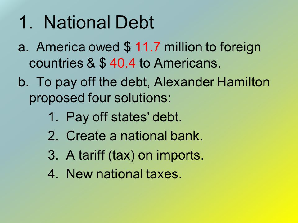 1. National Debt a. America owed $ 11.7 million to foreign countries & $ 40.4 to Americans.