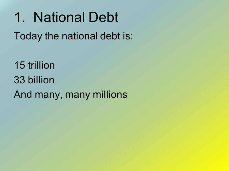 1. National Debt Today the national debt is: 15 trillion 33 billion