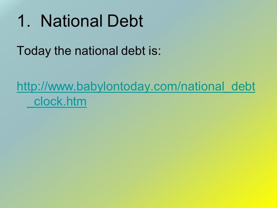 1. National Debt Today the national debt is: