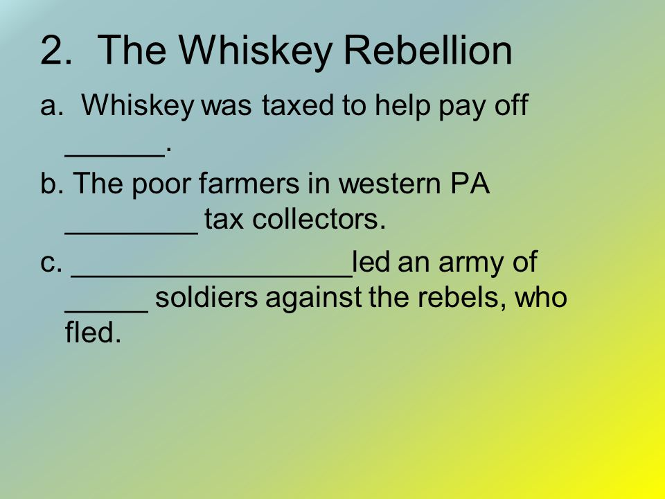 2. The Whiskey Rebellion a. Whiskey was taxed to help pay off ______.