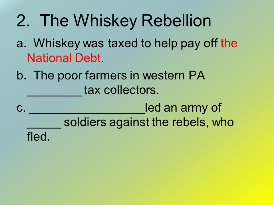 2. The Whiskey Rebellion a. Whiskey was taxed to help pay off the National Debt. b. The poor farmers in western PA ________ tax collectors.