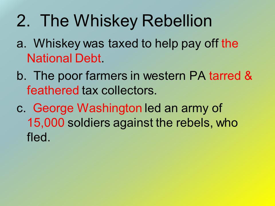2. The Whiskey Rebellion a. Whiskey was taxed to help pay off the National Debt.