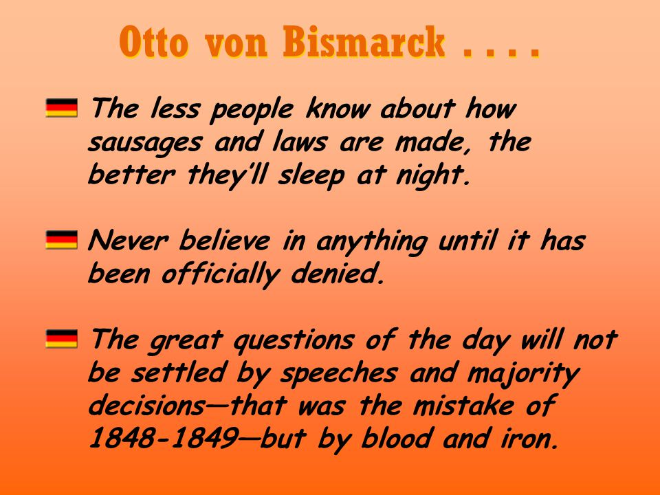 Otto von Bismarck . . . . The less people know about how sausages and laws are made, the better they'll sleep at night.