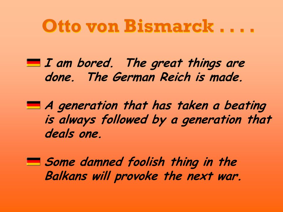 Otto von Bismarck . . . . I am bored. The great things are done. The German Reich is made.