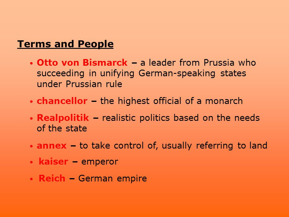 Terms and People Otto von Bismarck – a leader from Prussia who succeeding in unifying German-speaking states under Prussian rule.