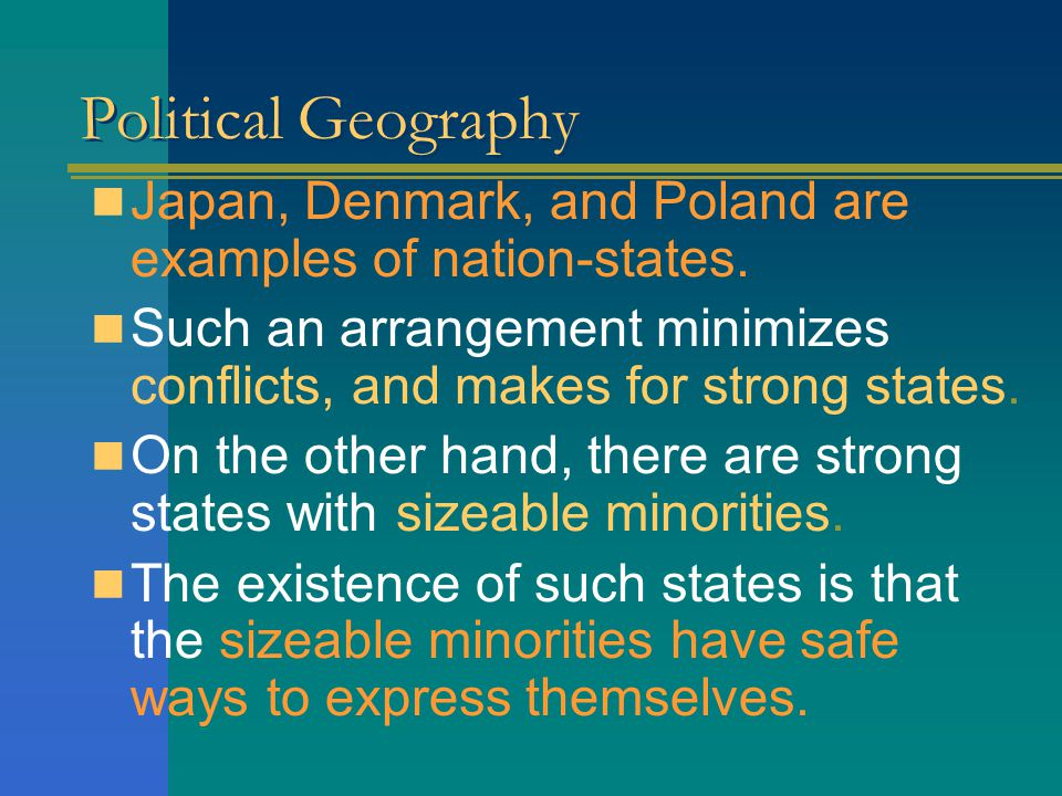 Political Geography Japan, Denmark, and Poland are examples of nation-states. Such an arrangement minimizes conflicts, and makes for strong states.