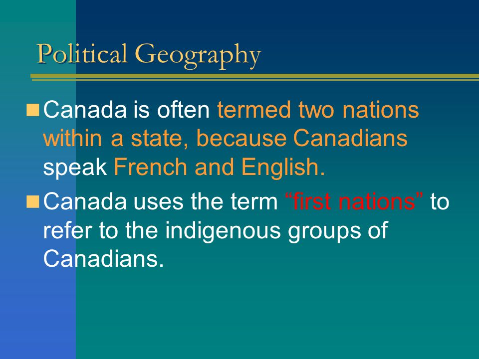 Political Geography Canada is often termed two nations within a state, because Canadians speak French and English.