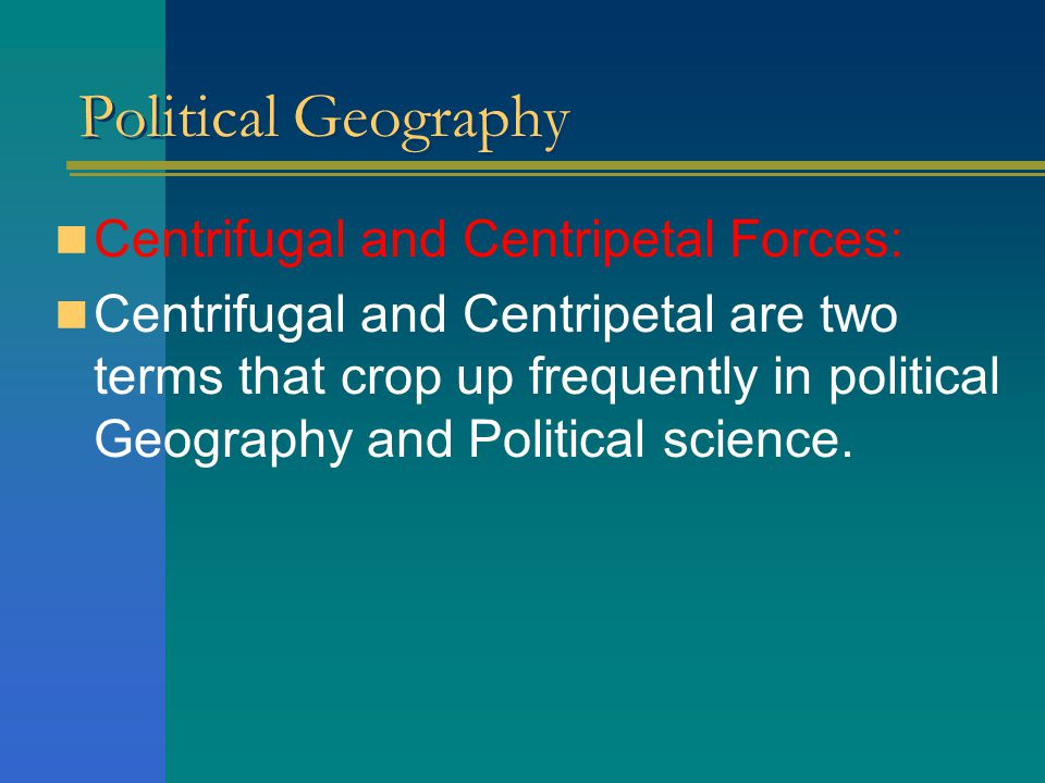 Political Geography Centrifugal and Centripetal Forces: