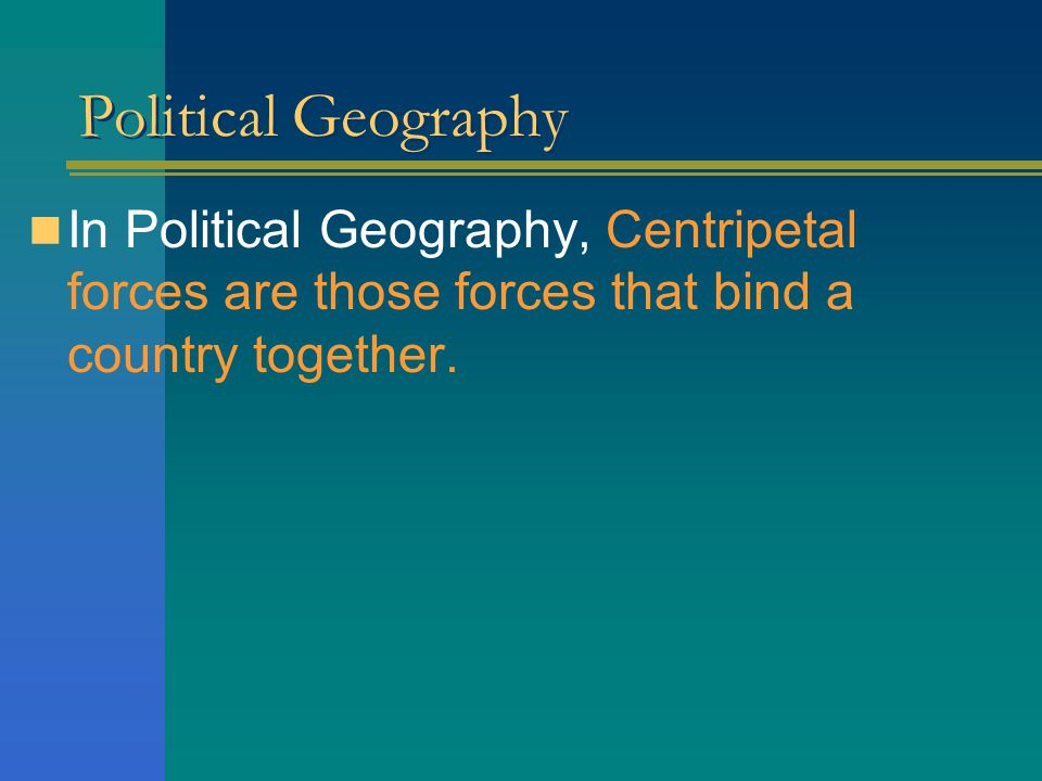 Political Geography In Political Geography, Centripetal forces are those forces that bind a country together.