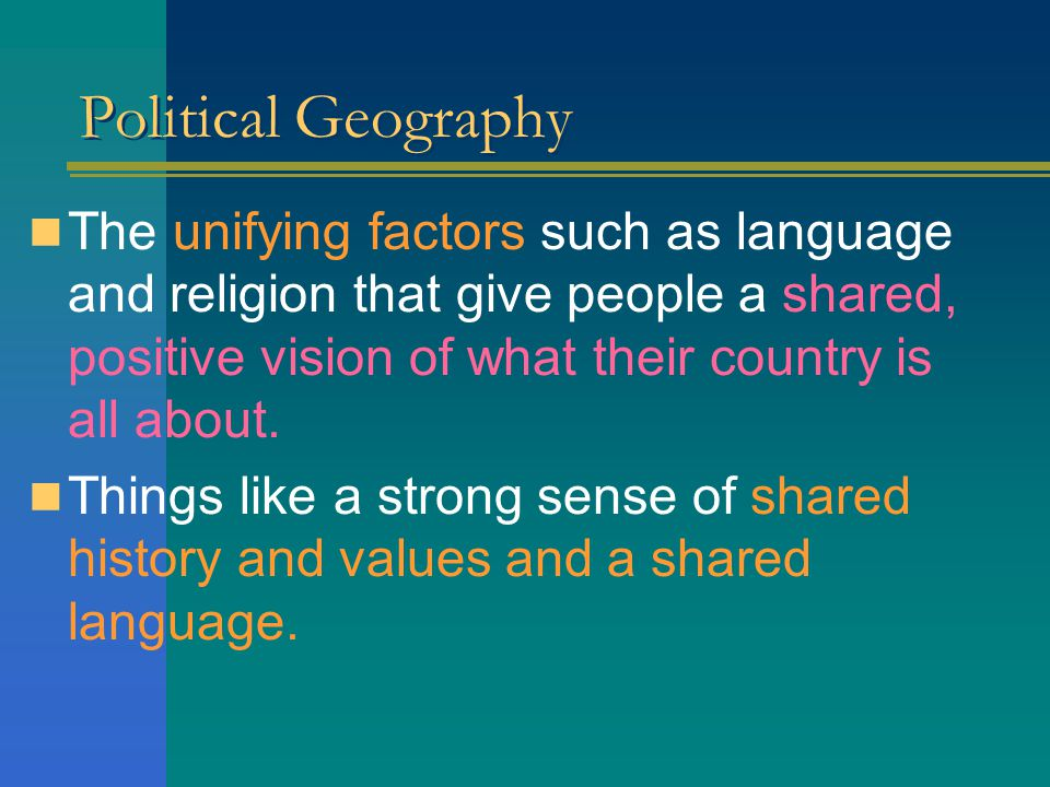 Political Geography The unifying factors such as language and religion that give people a shared, positive vision of what their country is all about.