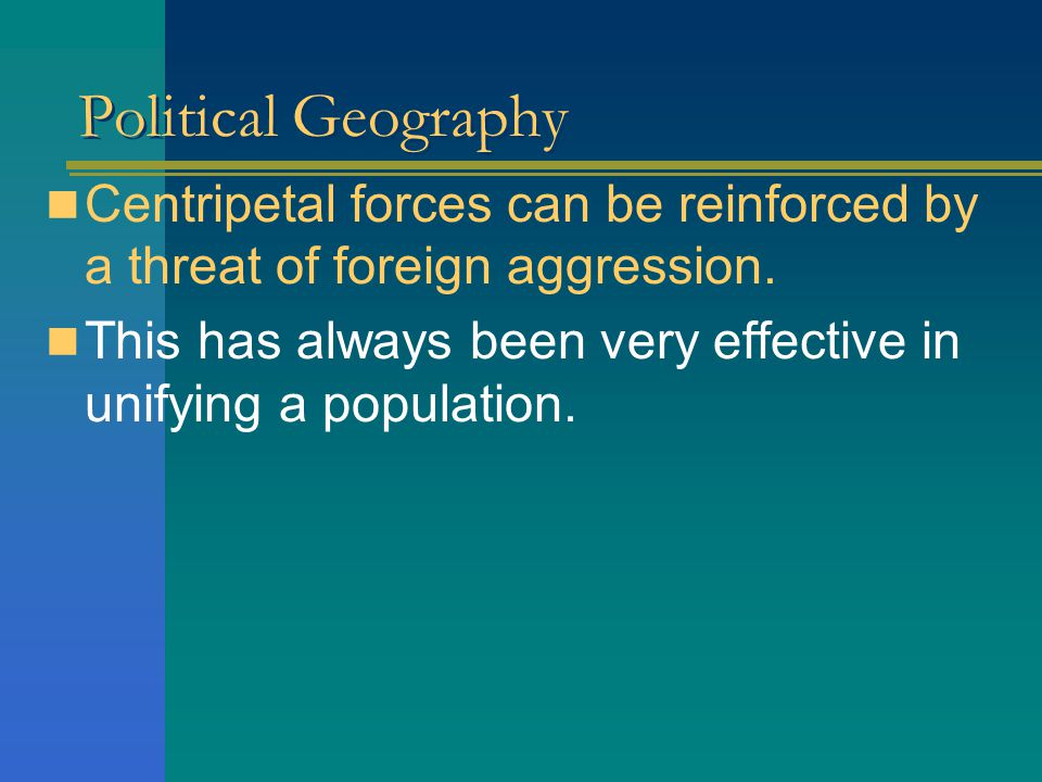 Political Geography Centripetal forces can be reinforced by a threat of foreign aggression.