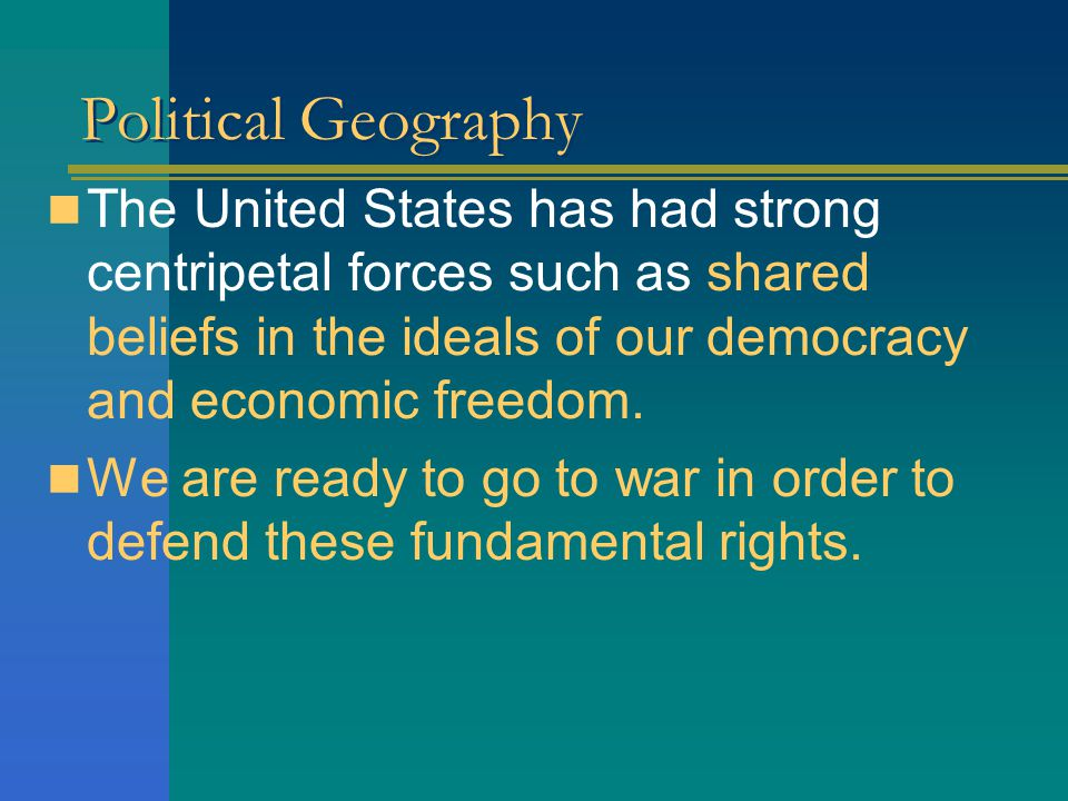 Political Geography The United States has had strong centripetal forces such as shared beliefs in the ideals of our democracy and economic freedom.