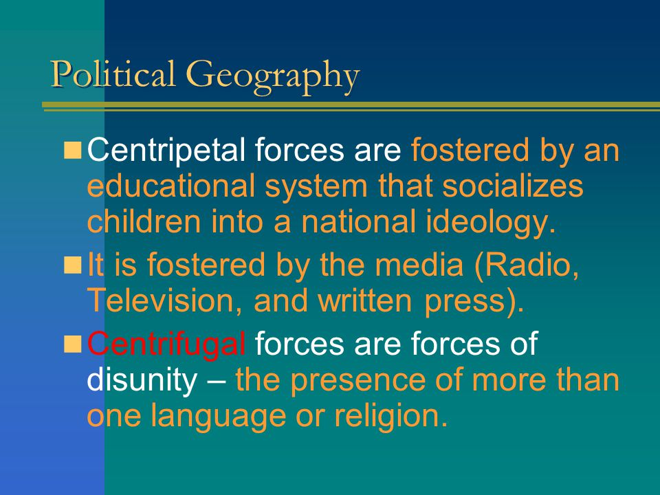 Political Geography Centripetal forces are fostered by an educational system that socializes children into a national ideology.