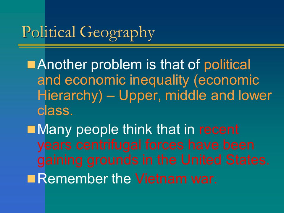 Political Geography Another problem is that of political and economic inequality (economic Hierarchy) – Upper, middle and lower class.