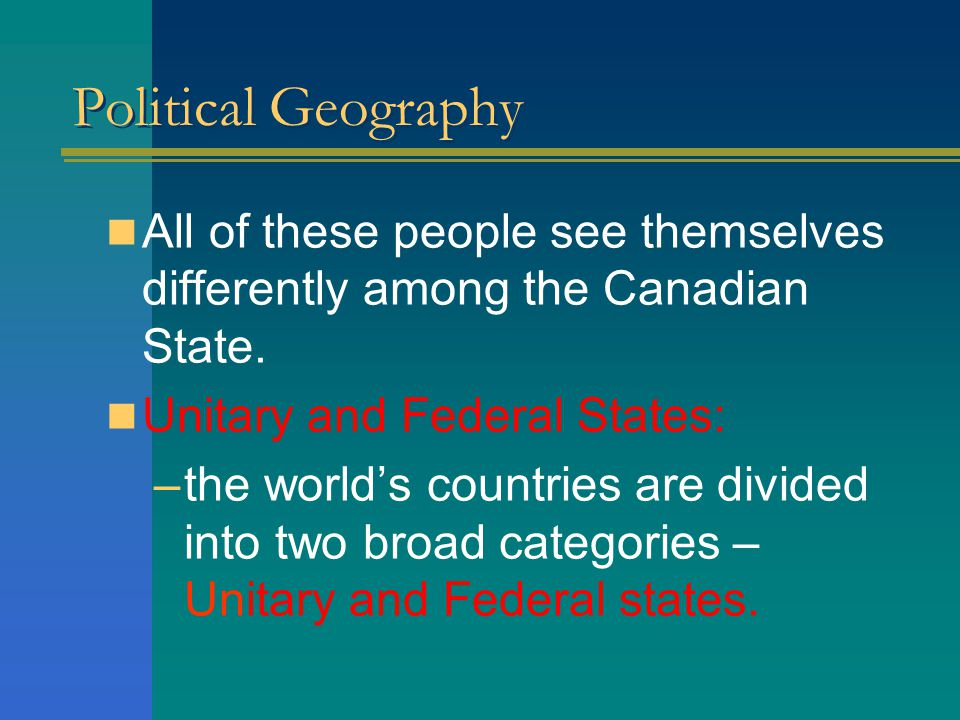 Political Geography All of these people see themselves differently among the Canadian State. Unitary and Federal States: