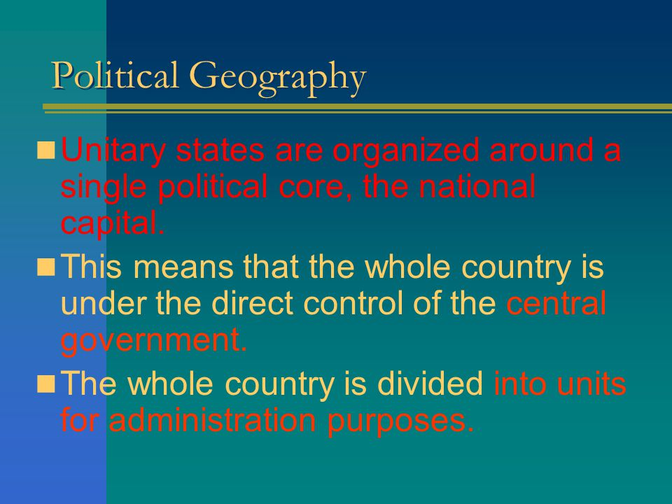 Political Geography Unitary states are organized around a single political core, the national capital.