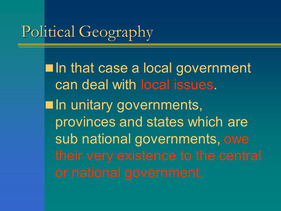 Political Geography In that case a local government can deal with local issues.