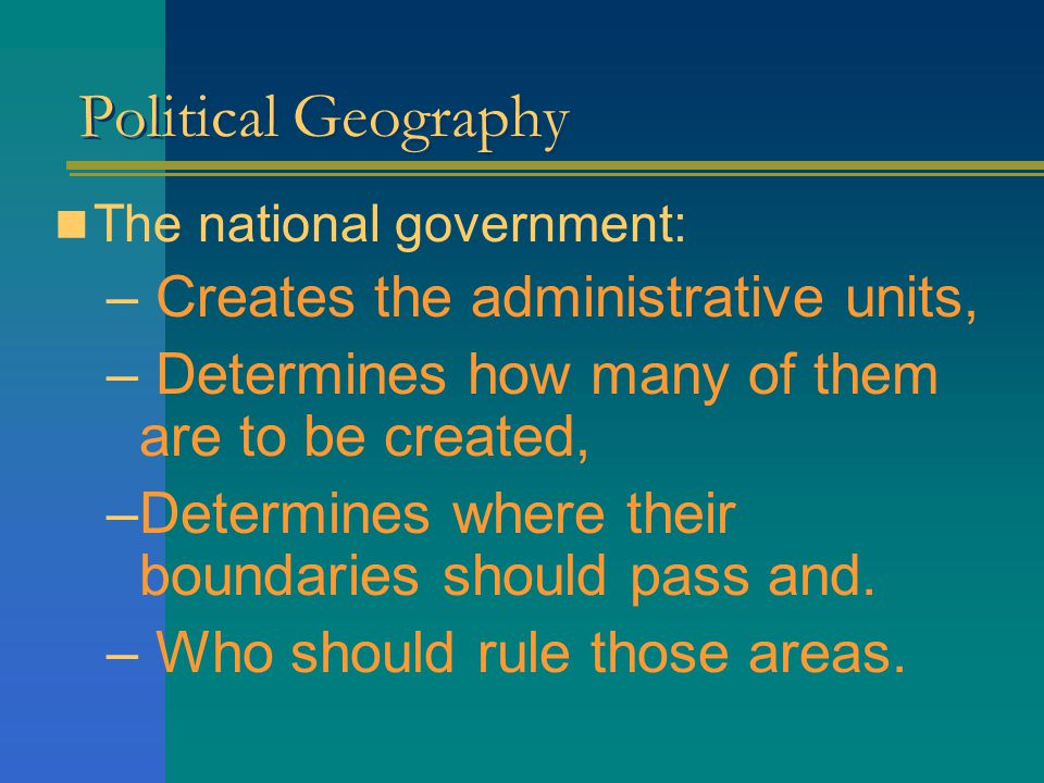 Political Geography Creates the administrative units,
