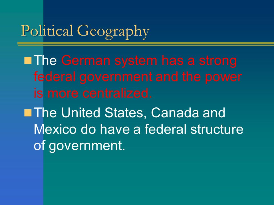 Political Geography The German system has a strong federal government and the power is more centralized.