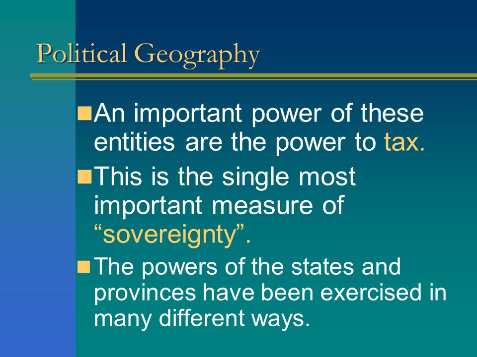 Political Geography An important power of these entities are the power to tax. This is the single most important measure of sovereignty .