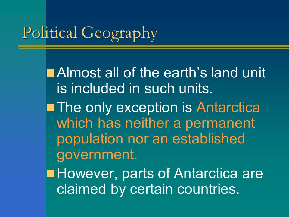 Political Geography Almost all of the earth's land unit is included in such units.