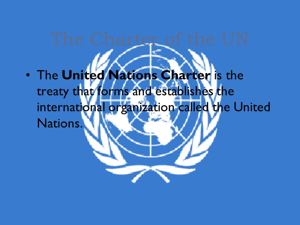 The Charter of the UN The United Nations Charter is the treaty that forms and establishes the international organization called the United Nations.