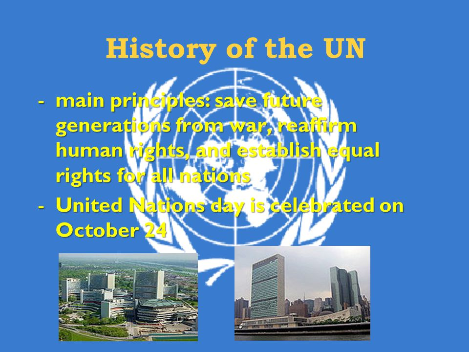 History of the UN main principles: save future generations from war, reaffirm human rights, and establish equal rights for all nations.