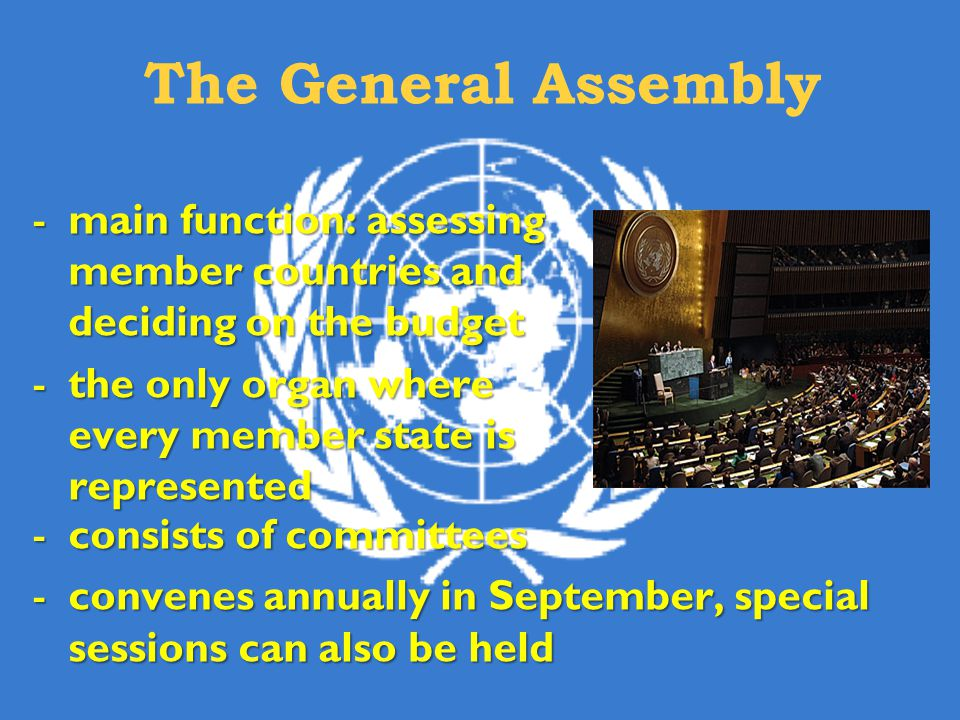 The General Assembly main function: assessing member countries and deciding on the budget. the only organ where every member state is represented.