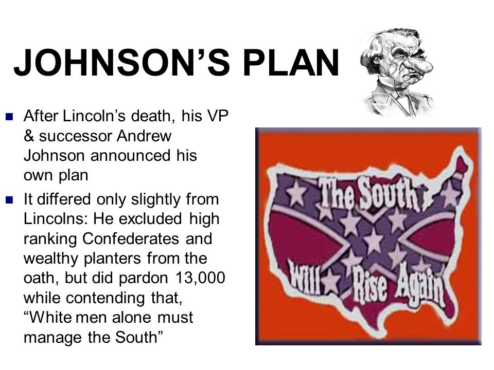 JOHNSON'S PLAN After Lincoln's death, his VP & successor Andrew Johnson announced his own plan.