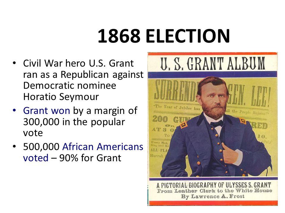 1868 ELECTION Civil War hero U.S. Grant ran as a Republican against Democratic nominee Horatio Seymour.