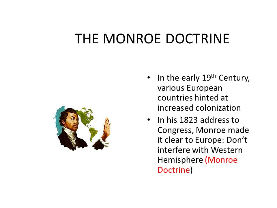 THE MONROE DOCTRINE In the early 19th Century, various European countries hinted at increased colonization.