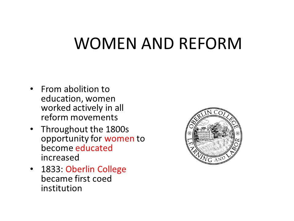WOMEN AND REFORM From abolition to education, women worked actively in all reform movements.
