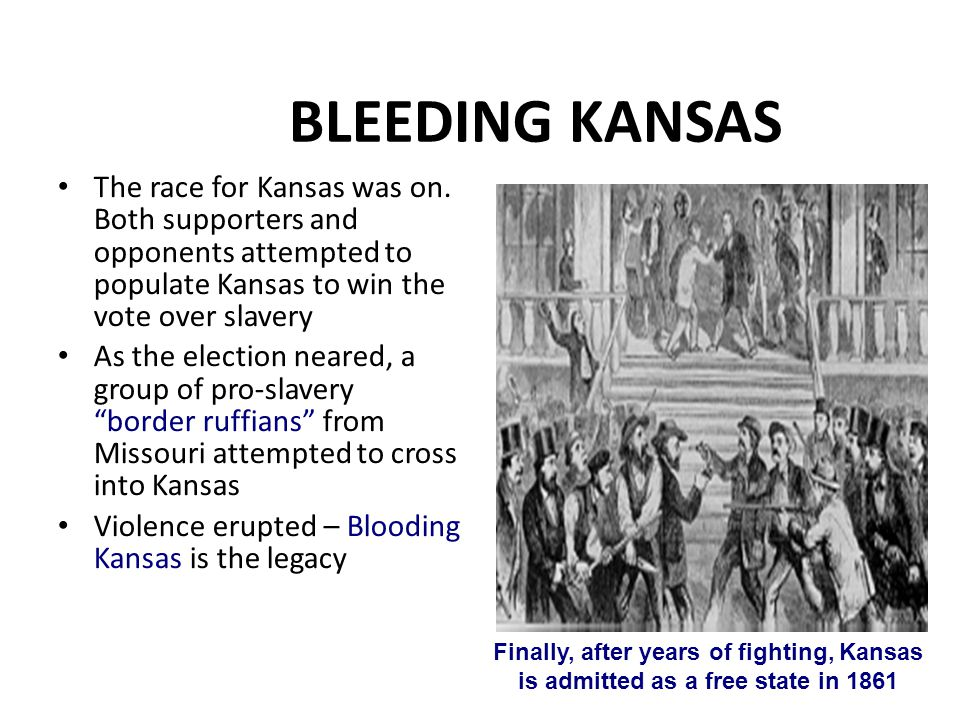 BLEEDING KANSAS The race for Kansas was on. Both supporters and opponents attempted to populate Kansas to win the vote over slavery.