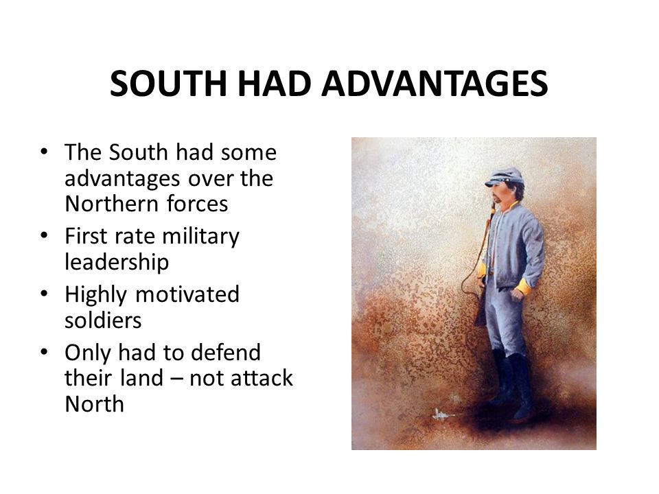 SOUTH HAD ADVANTAGES The South had some advantages over the Northern forces. First rate military leadership.
