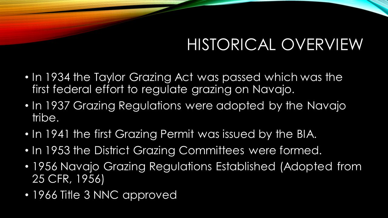 Historical overview In 1934 the Taylor Grazing Act was passed which was the first federal effort to regulate grazing on Navajo.