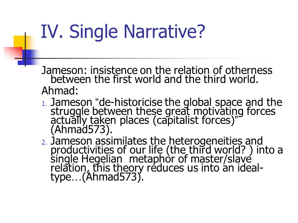 IV. Single Narrative Jameson: insistence on the relation of otherness between the first world and the third world.