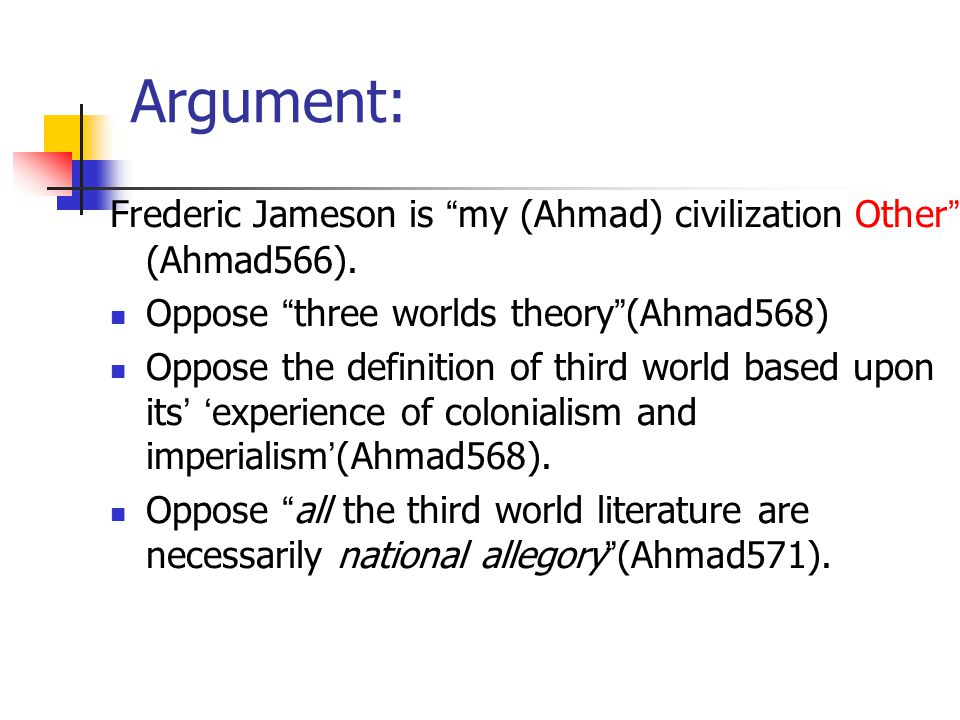 Argument: Frederic Jameson is my (Ahmad) civilization Other (Ahmad566). Oppose three worlds theory (Ahmad568)