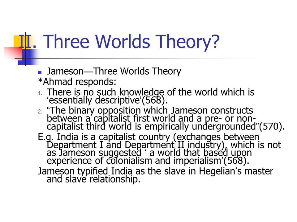II. Three Worlds Theory Jameson—Three Worlds Theory *Ahmad responds: