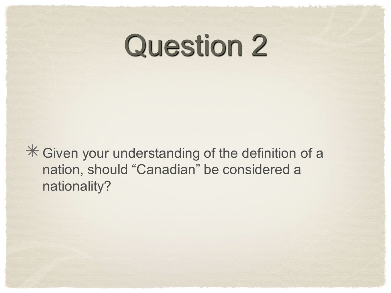 Question 2 Given your understanding of the definition of a nation, should Canadian be considered a nationality