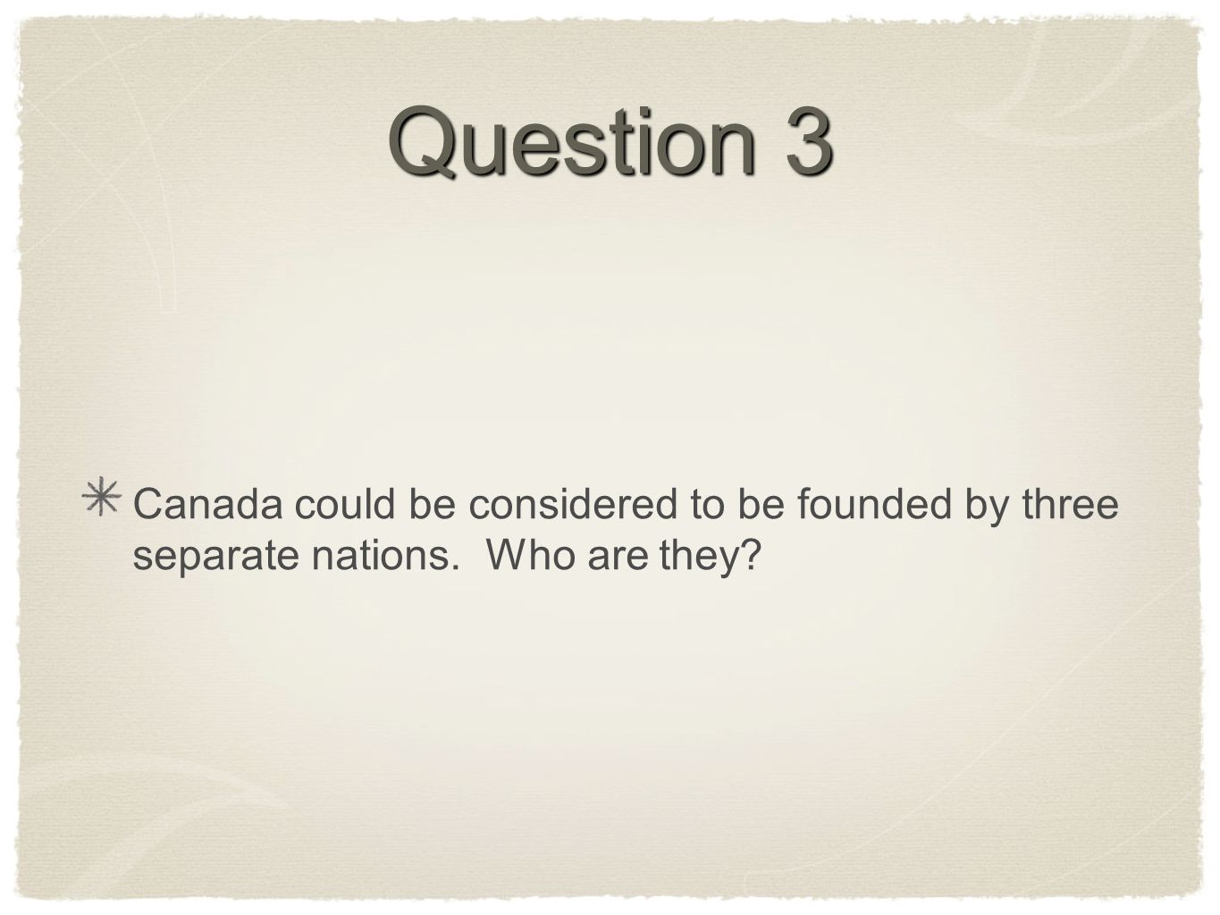 Question 3 Canada could be considered to be founded by three separate nations. Who are they