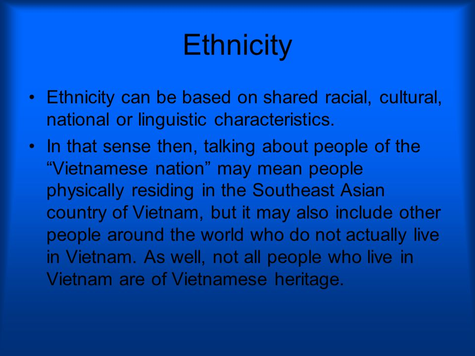 Ethnicity Ethnicity can be based on shared racial, cultural, national or linguistic characteristics.
