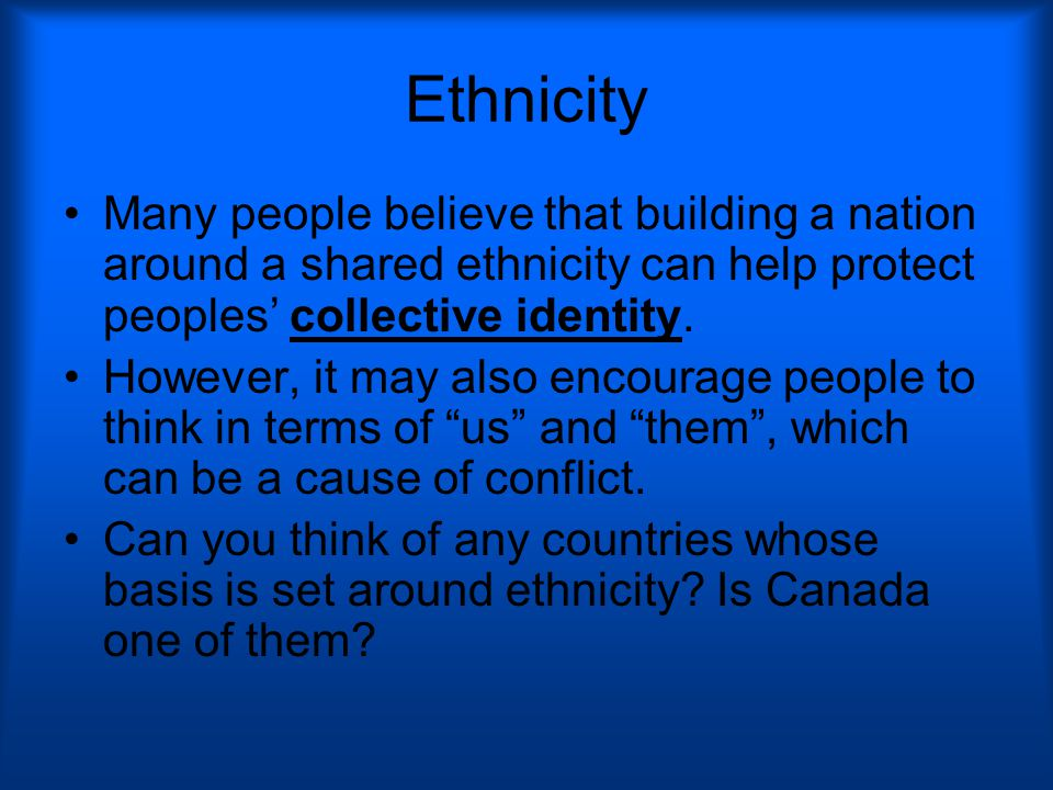 Ethnicity Many people believe that building a nation around a shared ethnicity can help protect peoples' collective identity.