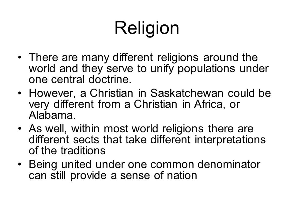 Religion There are many different religions around the world and they serve to unify populations under one central doctrine.