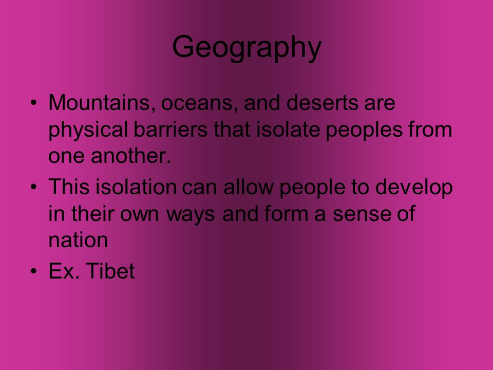 Geography Mountains, oceans, and deserts are physical barriers that isolate peoples from one another.