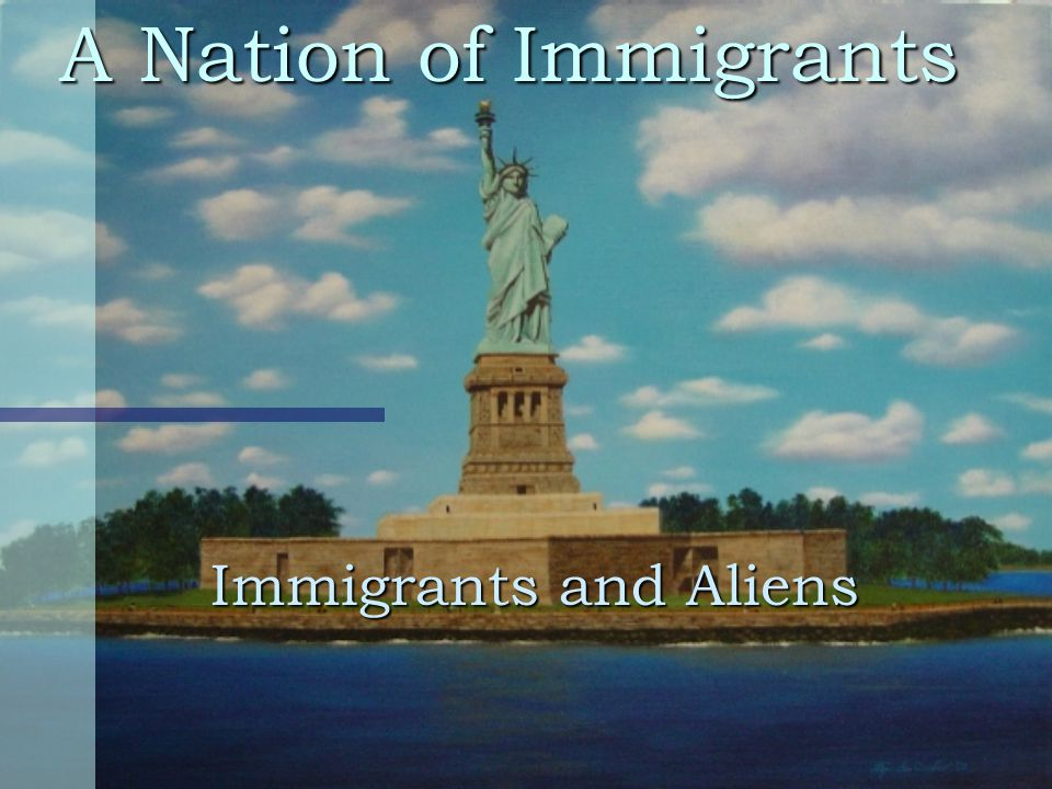 A Nation of Immigrants Immigrants and Aliens
