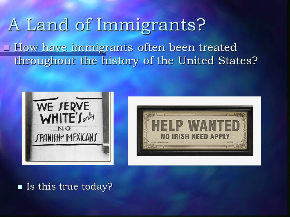 A Land of Immigrants How have immigrants often been treated throughout the history of the United States